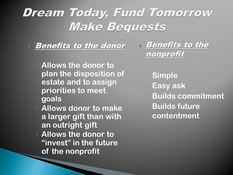  Benefits to the donor ◦ Allows the donor to plan the disposition of estate and to assign priorities to meet goals ◦ Allows donor to make a larger gift than with an outright gift ◦ Allows the donor to invest in the future of the nonprofit  Benefits to the nonprofit ◦ Simple ◦ Easy ask ◦ Builds commitment ◦ Builds future contentment