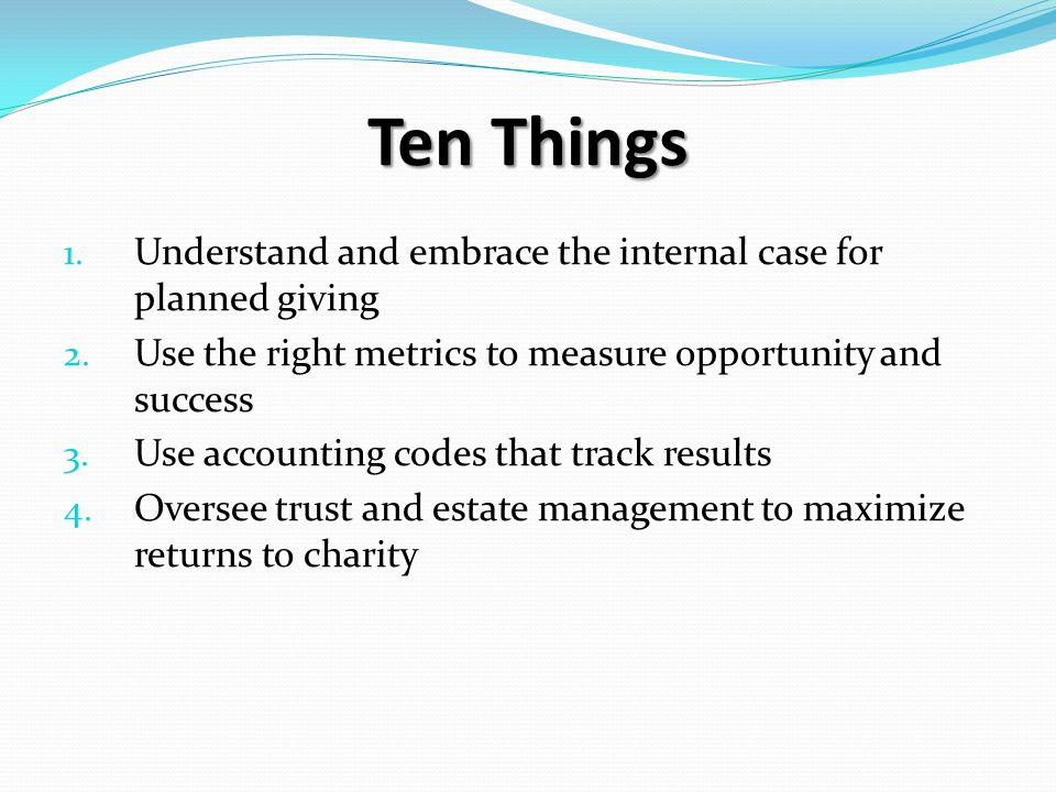 Ten Things 1. Understand and embrace the internal case for planned giving 2.
