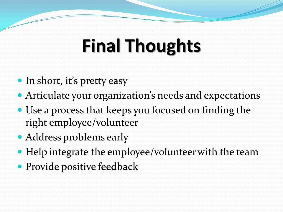 In short, it's pretty easy Articulate your organization's needs and expectations Use a process that keeps you focused on finding the right employee/volunteer Address problems early Help integrate the employee/volunteer with the team Provide positive feedback Final Thoughts