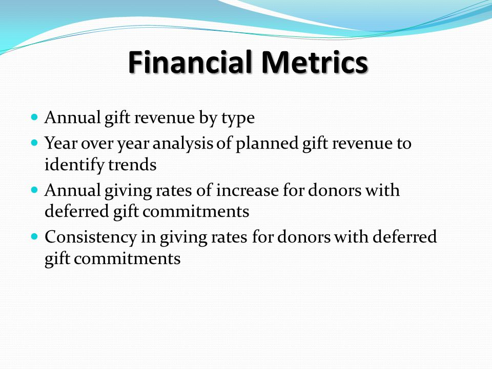 Financial Metrics Annual gift revenue by type Year over year analysis of planned gift revenue to identify trends Annual giving rates of increase for donors with deferred gift commitments Consistency in giving rates for donors with deferred gift commitments