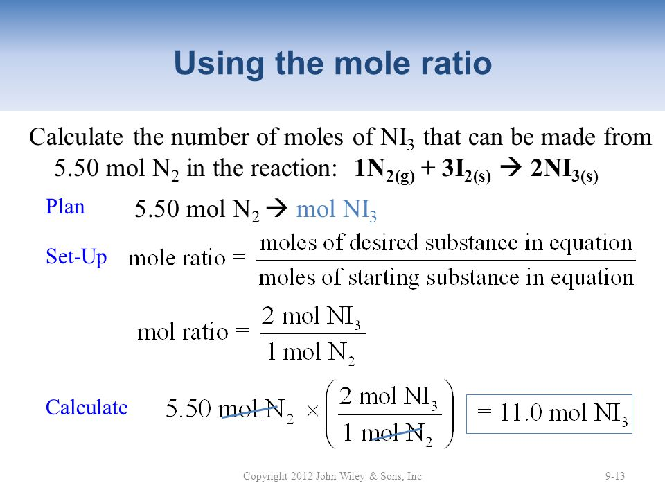 Using the mole ratio Calculate the number of moles of NI 3 that can be made from 5.50 mol N 2 in the reaction: 1N 2(g) + 3I 2(s)  2NI 3(s) Copyright