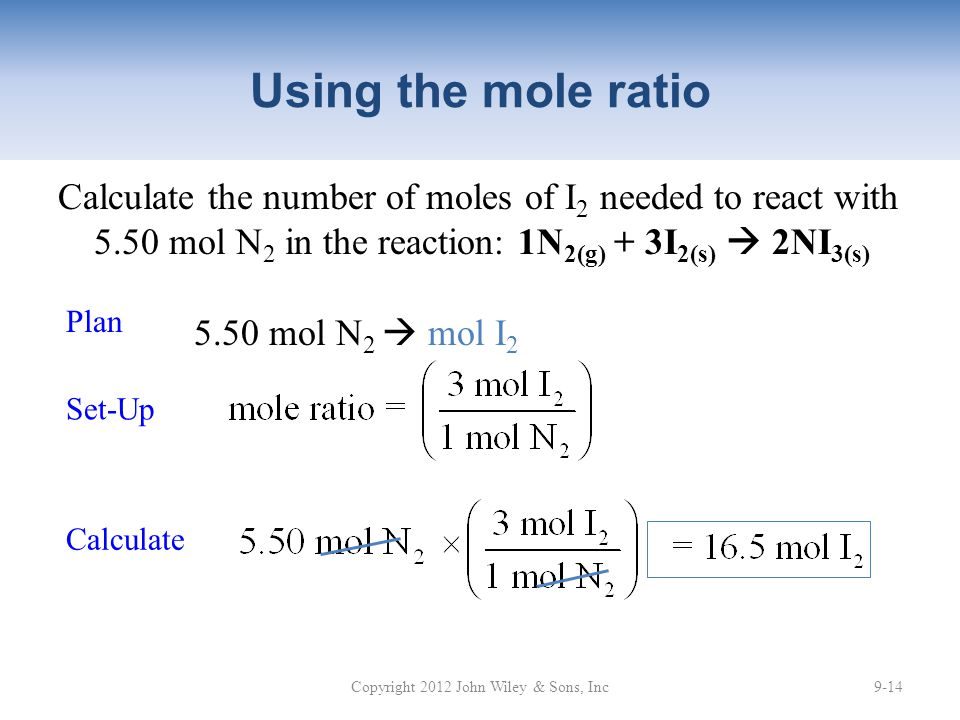 Using the mole ratio Calculate the number of moles of I 2 needed to react with 5.50 mol N 2 in the reaction: 1N 2(g) + 3I 2(s)  2NI 3(s) Copyright 2012 John Wiley & Sons, Inc9-14 Plan Calculate 5.50 mol N 2  mol I 2 Set-Up
