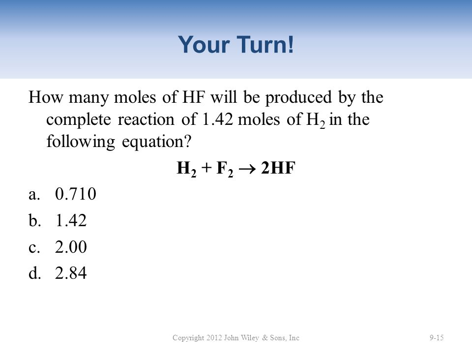 Your Turn! How many moles of HF will be produced by the complete reaction of 1.42 moles of H 2 in the following equation? H 2 + F 2  2HF a.0.710 b.1.