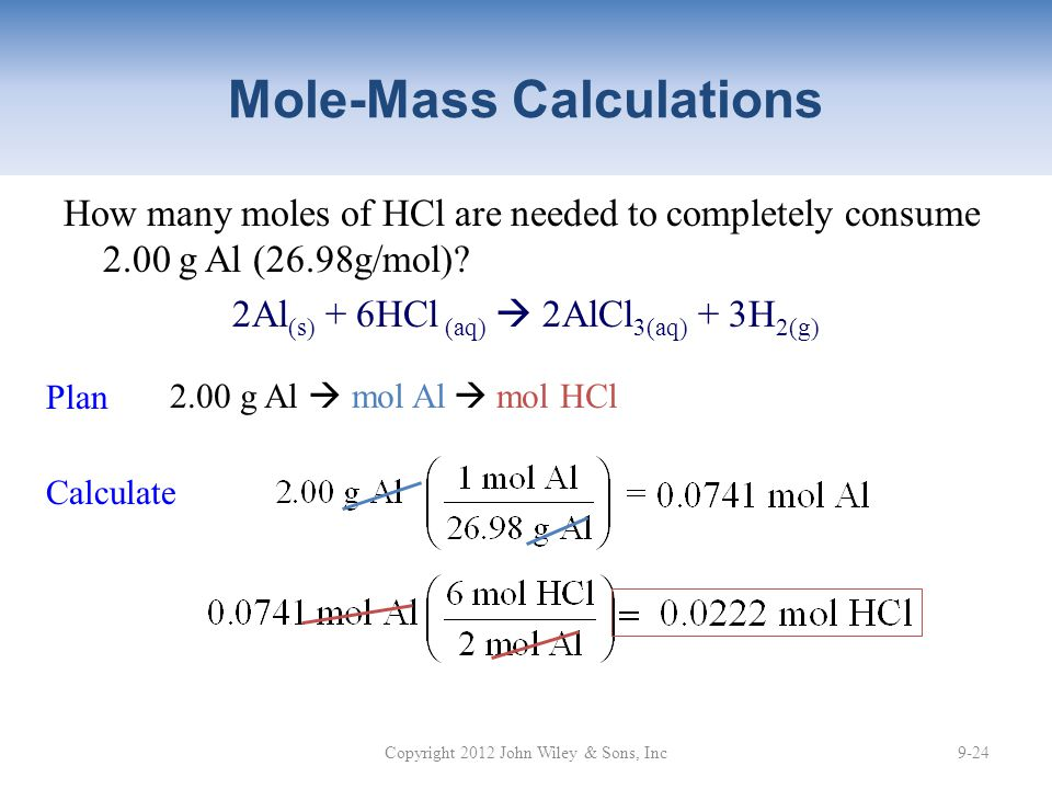 Mole-Mass Calculations How many moles of HCl are needed to completely consume 2.00 g Al (26.98g/mol)? 2Al (s) + 6HCl (aq)  2AlCl 3(aq) + 3H 2(g) Copy