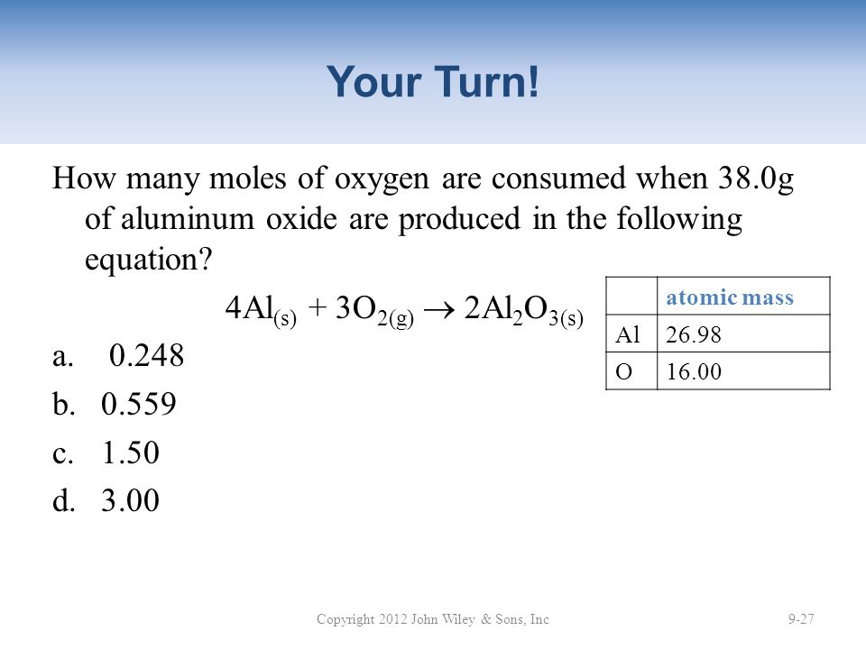 Your Turn! How many moles of oxygen are consumed when 38.0g of aluminum oxide are produced in the following equation? 4Al (s) + 3O 2(g)  2Al 2 O 3(s)