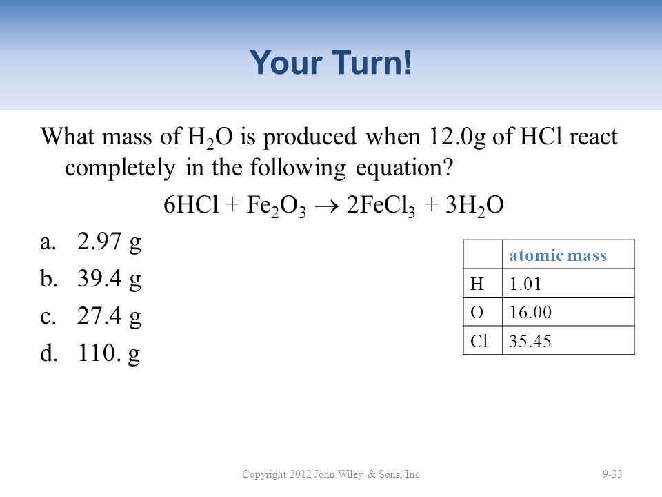 Your Turn! What mass of H 2 O is produced when 12.0g of HCl react completely in the following equation? 6HCl + Fe 2 O 3  2FeCl 3 + 3H 2 O a.2.97 g b.