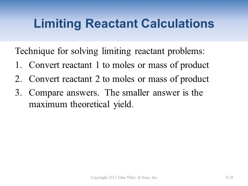 Limiting Reactant Calculations Technique for solving limiting reactant problems: 1.Convert reactant 1 to moles or mass of product 2.Convert reactant 2