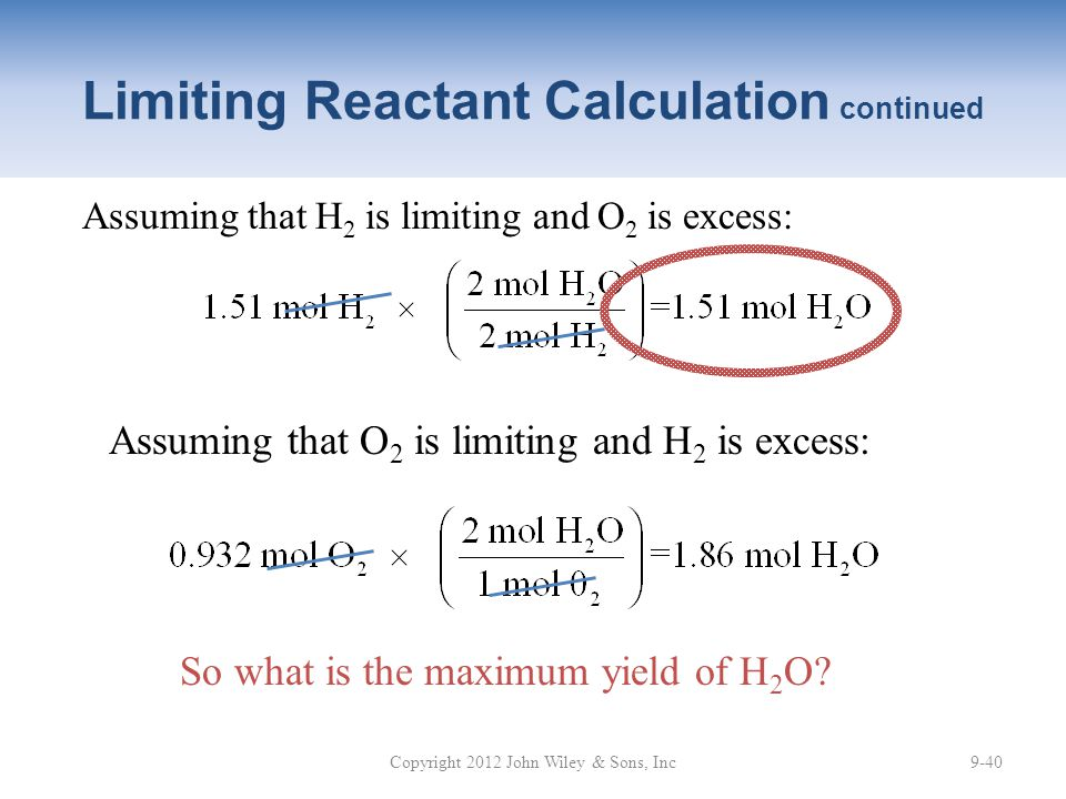 Assuming that H 2 is limiting and O 2 is excess: So what is the maximum yield of H 2 O? Assuming that O 2 is limiting and H 2 is excess: Copyright 201