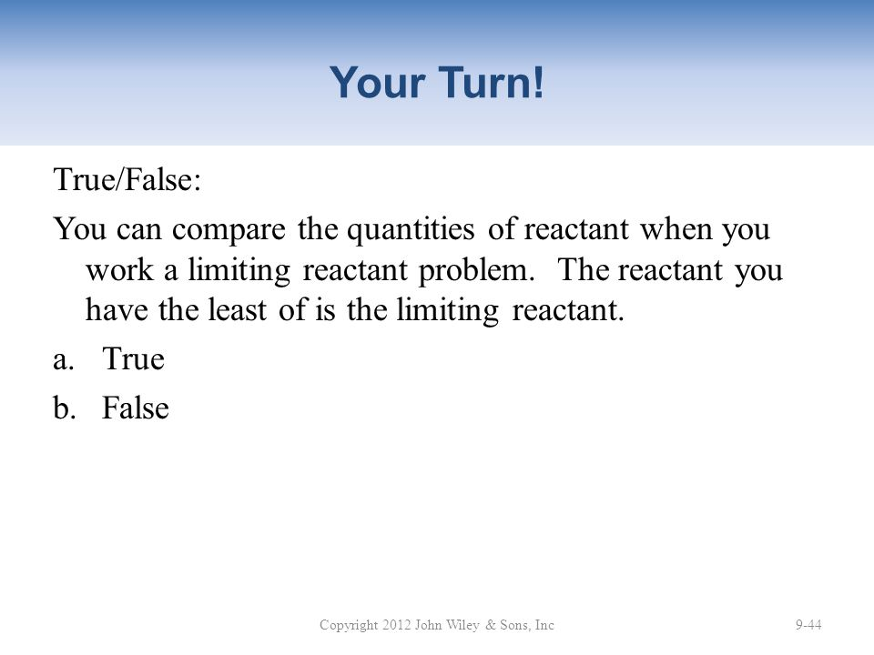 Your Turn! True/False: You can compare the quantities of reactant when you work a limiting reactant problem. The reactant you have the least of is the