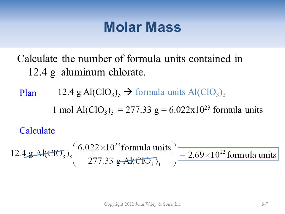Molar Mass Calculate the number of formula units contained in 12.4 g aluminum chlorate. Copyright 2012 John Wiley & Sons, Inc9-7 Plan 12.4 g Al(ClO 3