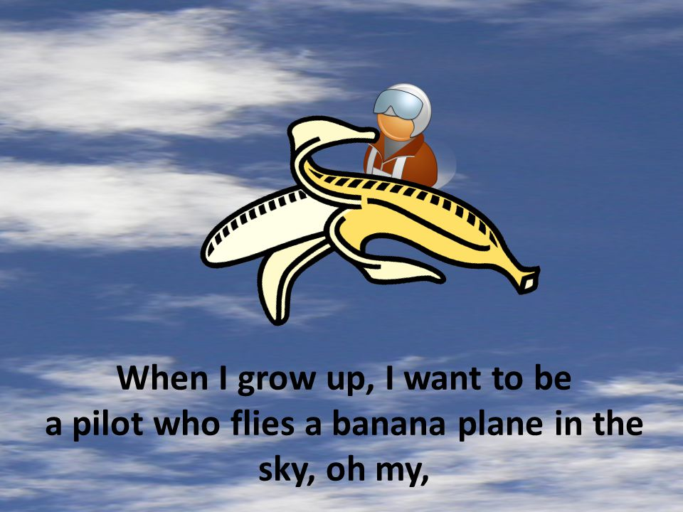 When I grow up, I want to be a pilot who flies a banana plane in the sky, oh my,