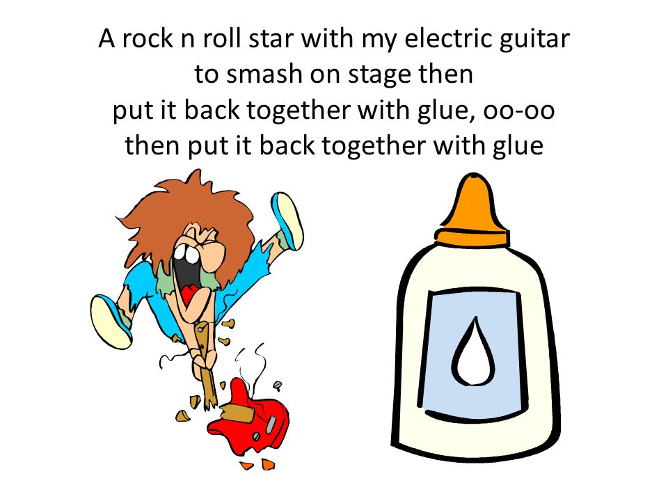 A rock n roll star with my electric guitar to smash on stage then put it back together with glue, oo-oo then put it back together with glue
