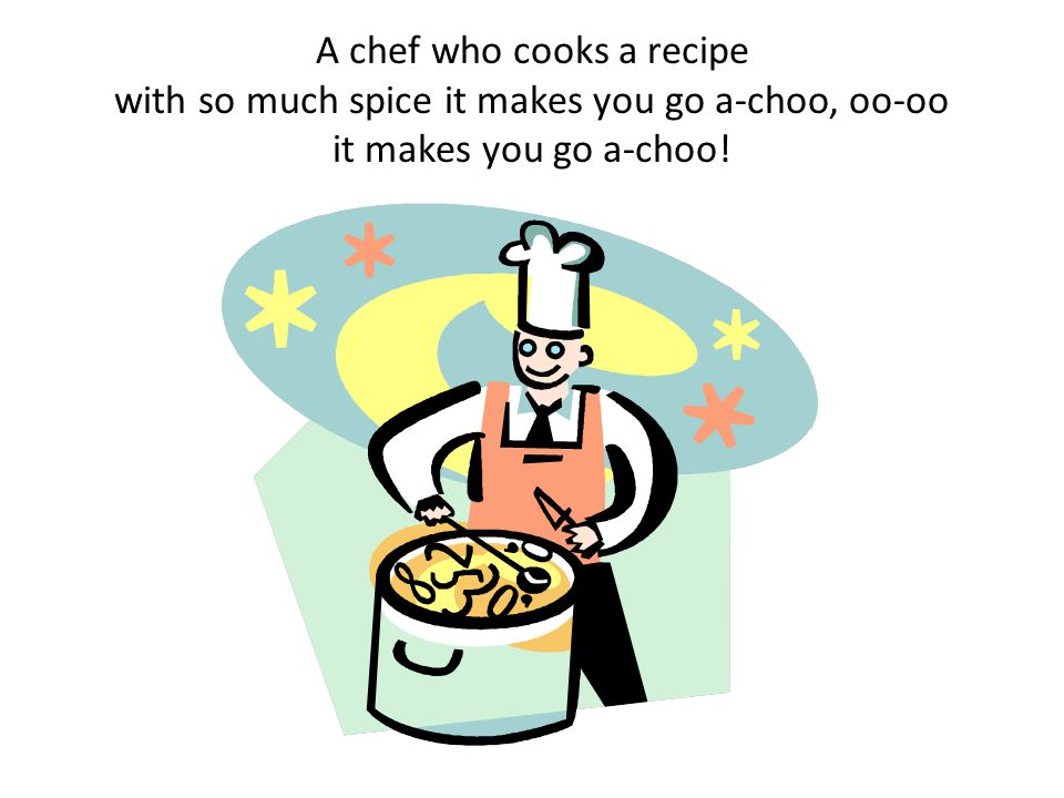 A chef who cooks a recipe with so much spice it makes you go a-choo, oo-oo it makes you go a-choo!