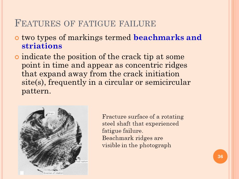 F EATURES OF FATIGUE FAILURE two types of markings termed beachmarks and striations indicate the position of the crack tip at some point in time and a