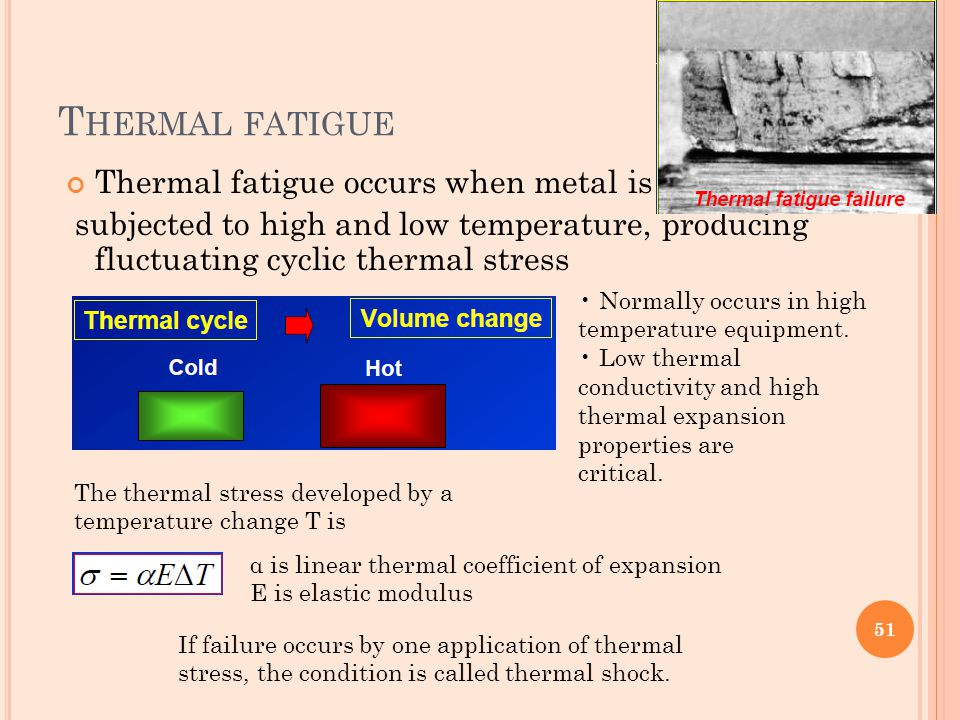 T HERMAL FATIGUE Thermal fatigue occurs when metal is subjected to high and low temperature, producing fluctuating cyclic thermal stress Normally occu