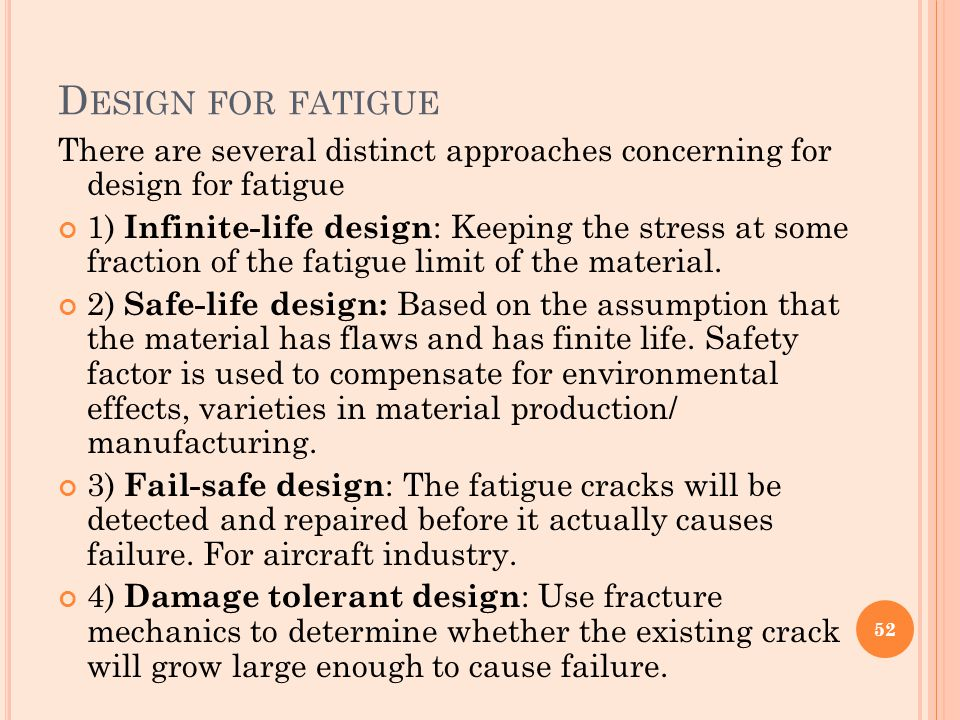 D ESIGN FOR FATIGUE There are several distinct approaches concerning for design for fatigue 1) Infinite-life design : Keeping the stress at some fract