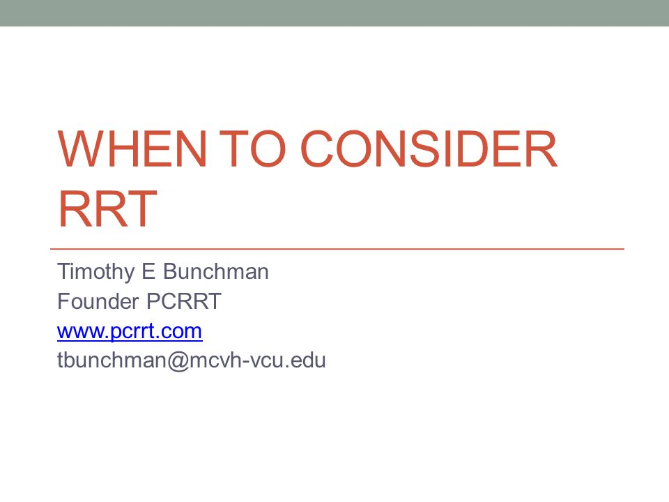 WHEN TO CONSIDER RRT Timothy E Bunchman Founder PCRRT www.pcrrt.com tbunchman@mcvh-vcu.edu