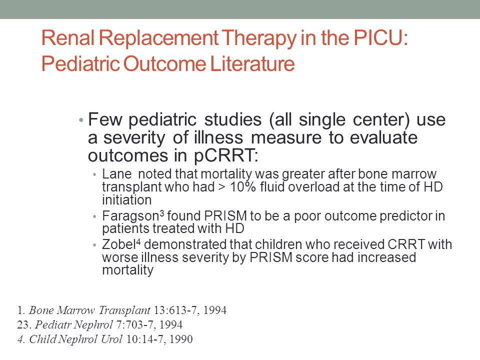 Renal Replacement Therapy in the PICU: Pediatric Outcome Literature Few pediatric studies (all single center) use a severity of illness measure to evaluate outcomes in pCRRT: Lane noted that mortality was greater after bone marrow transplant who had > 10% fluid overload at the time of HD initiation Faragson 3 found PRISM to be a poor outcome predictor in patients treated with HD Zobel 4 demonstrated that children who received CRRT with worse illness severity by PRISM score had increased mortality 1.