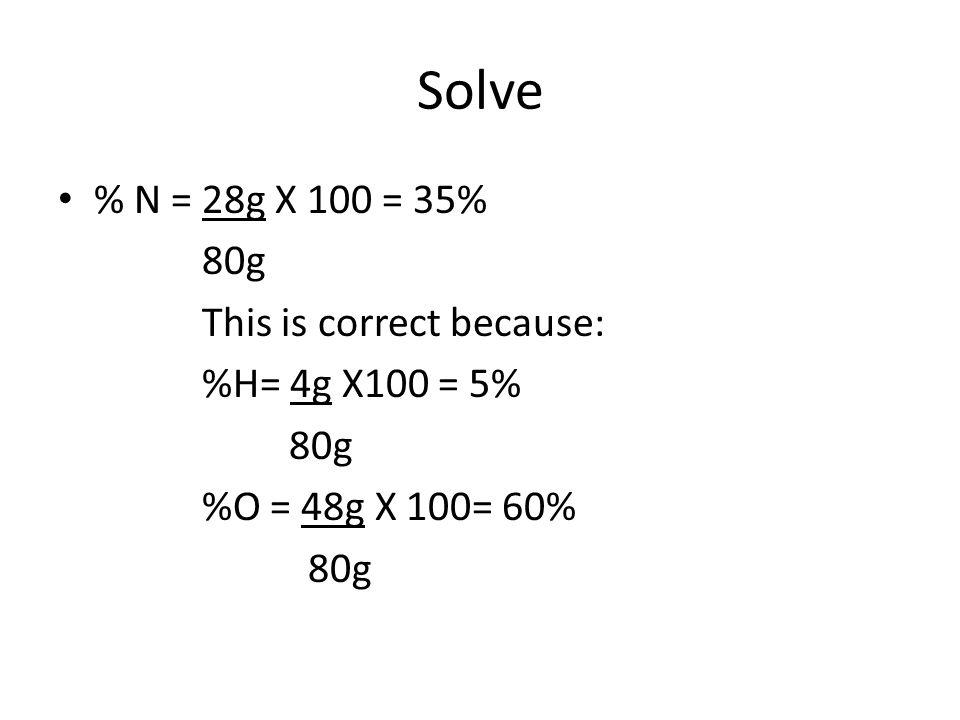 Solve % N = 28g X 100 = 35% 80g This is correct because: %H= 4g X100 = 5% 80g %O = 48g X 100= 60% 80g