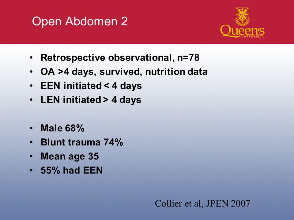 Open Abdomen 2 Retrospective observational, n=78 OA >4 days, survived, nutrition data EEN initiated < 4 days LEN initiated > 4 days Male 68% Blunt trauma 74% Mean age 35 55% had EEN Collier et al, JPEN 2007