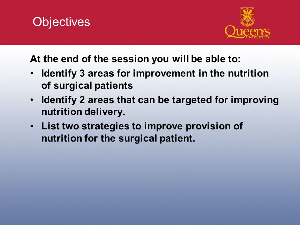 Objectives At the end of the session you will be able to: Identify 3 areas for improvement in the nutrition of surgical patients Identify 2 areas that can be targeted for improving nutrition delivery.