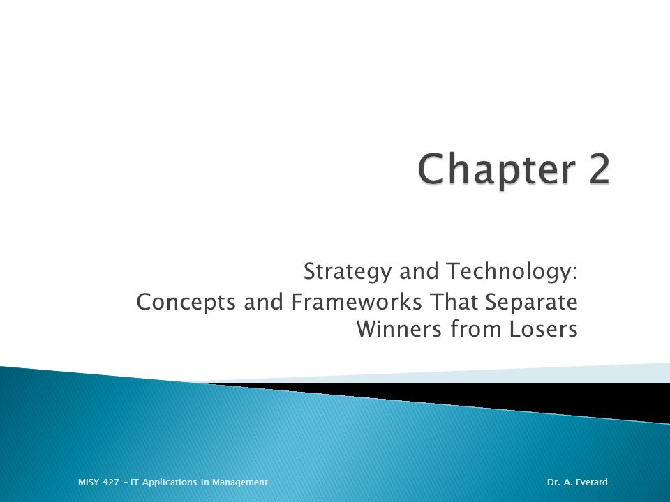 Strategy and Technology: Concepts and Frameworks That Separate Winners from Losers MISY 427 – IT Applications in ManagementDr. A. Everard
