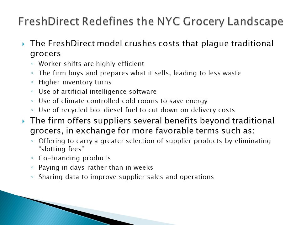  The FreshDirect model crushes costs that plague traditional grocers ◦ Worker shifts are highly efficient ◦ The firm buys and prepares what it sells,