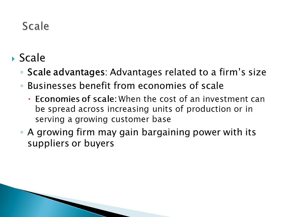 Scale  Scale ◦ Scale advantages: Advantages related to a firm's size ◦ Businesses benefit from economies of scale  Economies of scale: When the cost