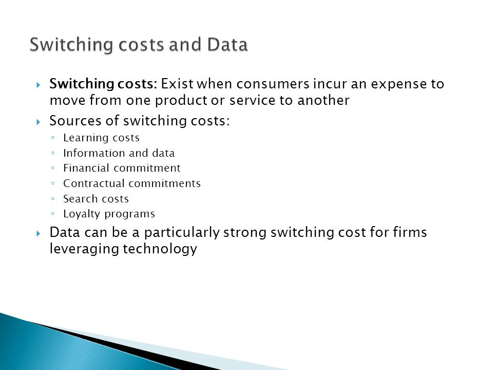  Switching costs: Exist when consumers incur an expense to move from one product or service to another  Sources of switching costs: ◦ Learning costs