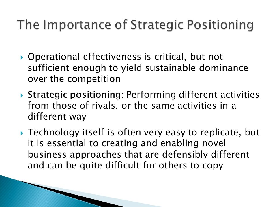  Operational effectiveness is critical, but not sufficient enough to yield sustainable dominance over the competition  Strategic positioning: Perfor