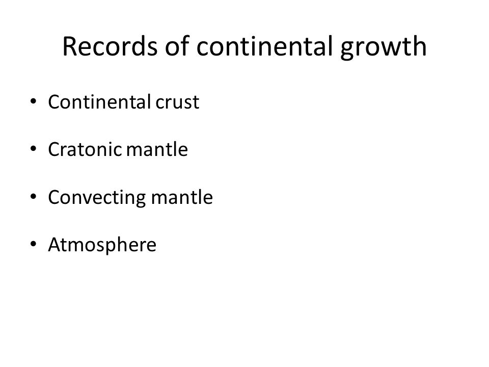 Records of continental growth Continental crust Cratonic mantle Convecting mantle Atmosphere