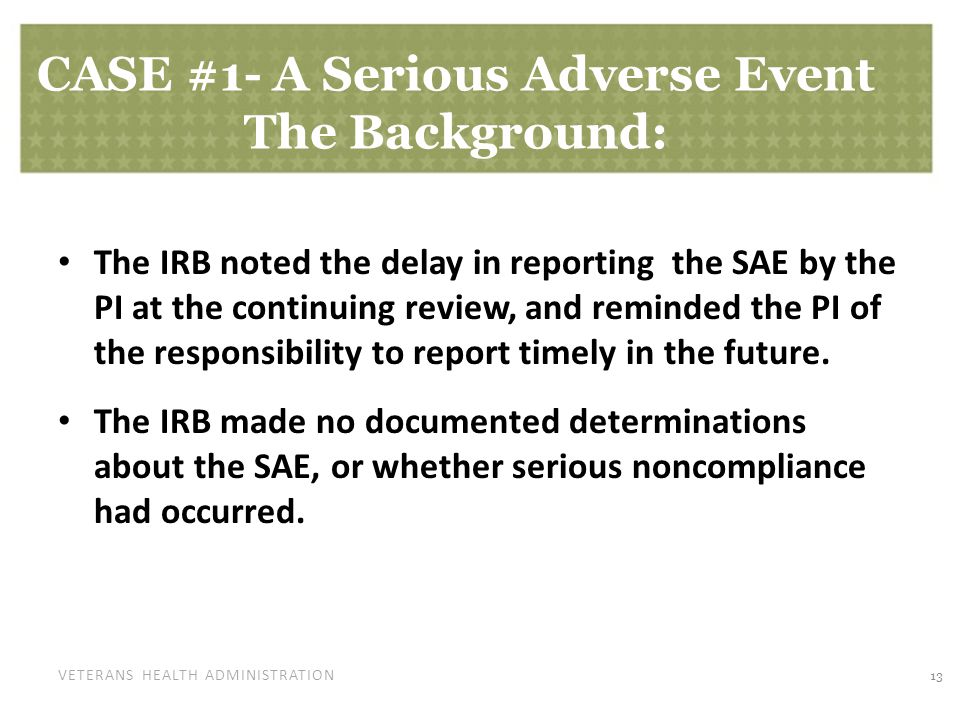VETERANS HEALTH ADMINISTRATION CASE #1- A Serious Adverse Event The Background: The IRB noted the delay in reporting the SAE by the PI at the continuing review, and reminded the PI of the responsibility to report timely in the future.