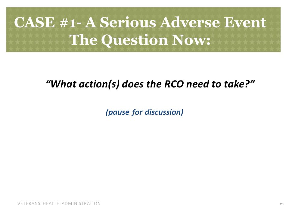 "VETERANS HEALTH ADMINISTRATION CASE #1- A Serious Adverse Event The Question Now: ""What action(s) does the RCO need to take?"" (pause for discussion) 2"