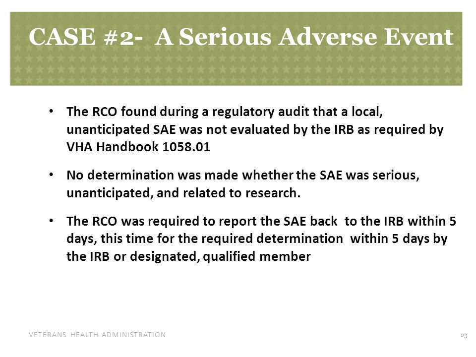 VETERANS HEALTH ADMINISTRATION CASE #2- A Serious Adverse Event The RCO found during a regulatory audit that a local, unanticipated SAE was not evaluated by the IRB as required by VHA Handbook No determination was made whether the SAE was serious, unanticipated, and related to research.