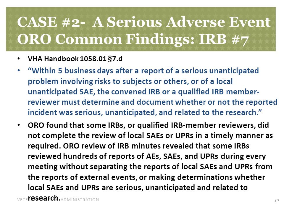 VETERANS HEALTH ADMINISTRATION CASE #2- A Serious Adverse Event ORO Common Findings: IRB #7 VHA Handbook §7.d Within 5 business days after a report of a serious unanticipated problem involving risks to subjects or others, or of a local unanticipated SAE, the convened IRB or a qualified IRB member- reviewer must determine and document whether or not the reported incident was serious, unanticipated, and related to the research. ORO found that some IRBs, or qualified IRB-member reviewers, did not complete the review of local SAEs or UPRs in a timely manner as required.