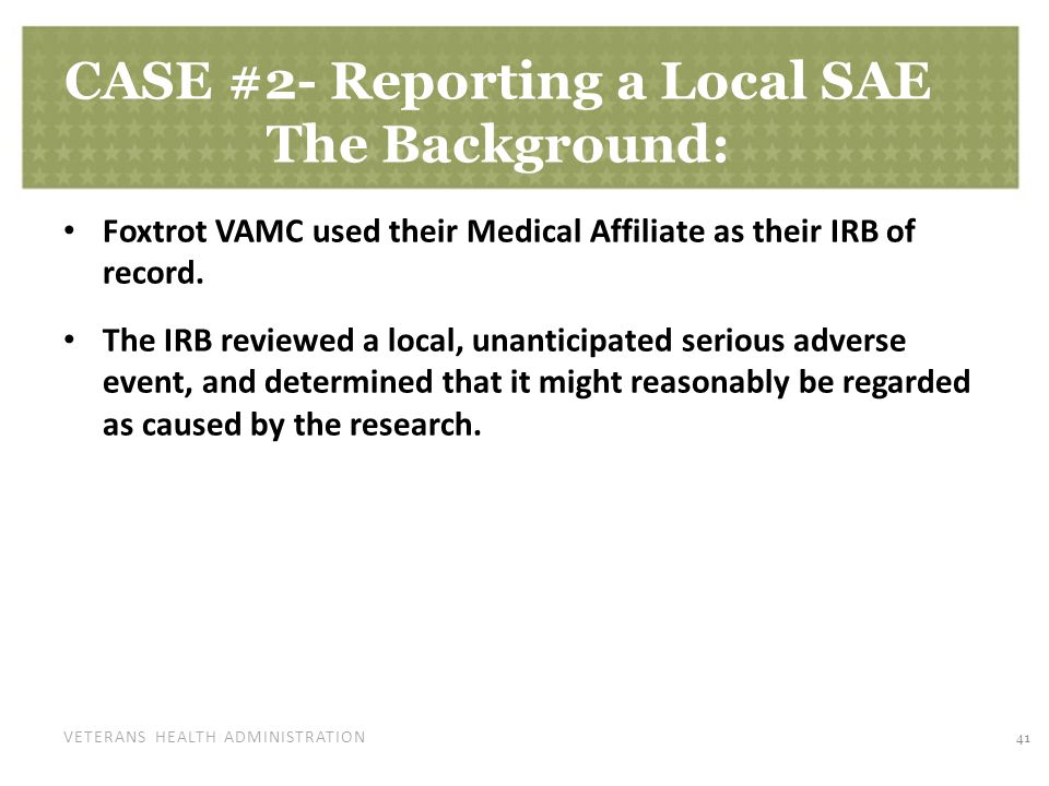 VETERANS HEALTH ADMINISTRATION CASE #2- Reporting a Local SAE The Background: Foxtrot VAMC used their Medical Affiliate as their IRB of record. The IR