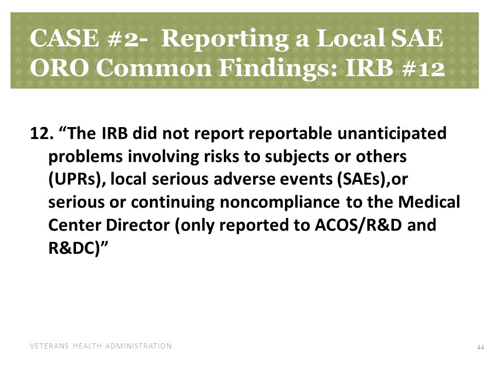 "VETERANS HEALTH ADMINISTRATION CASE #2- Reporting a Local SAE ORO Common Findings: IRB #12 12. ""The IRB did not report reportable unanticipated proble"