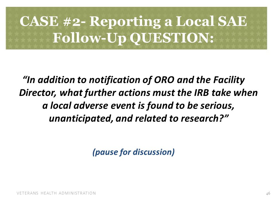 VETERANS HEALTH ADMINISTRATION CASE #2- Reporting a Local SAE Follow-Up QUESTION: In addition to notification of ORO and the Facility Director, what further actions must the IRB take when a local adverse event is found to be serious, unanticipated, and related to research (pause for discussion) 46