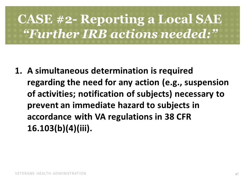 "VETERANS HEALTH ADMINISTRATION CASE #2- Reporting a Local SAE ""Further IRB actions needed:"" 1.A simultaneous determination is required regarding the n"