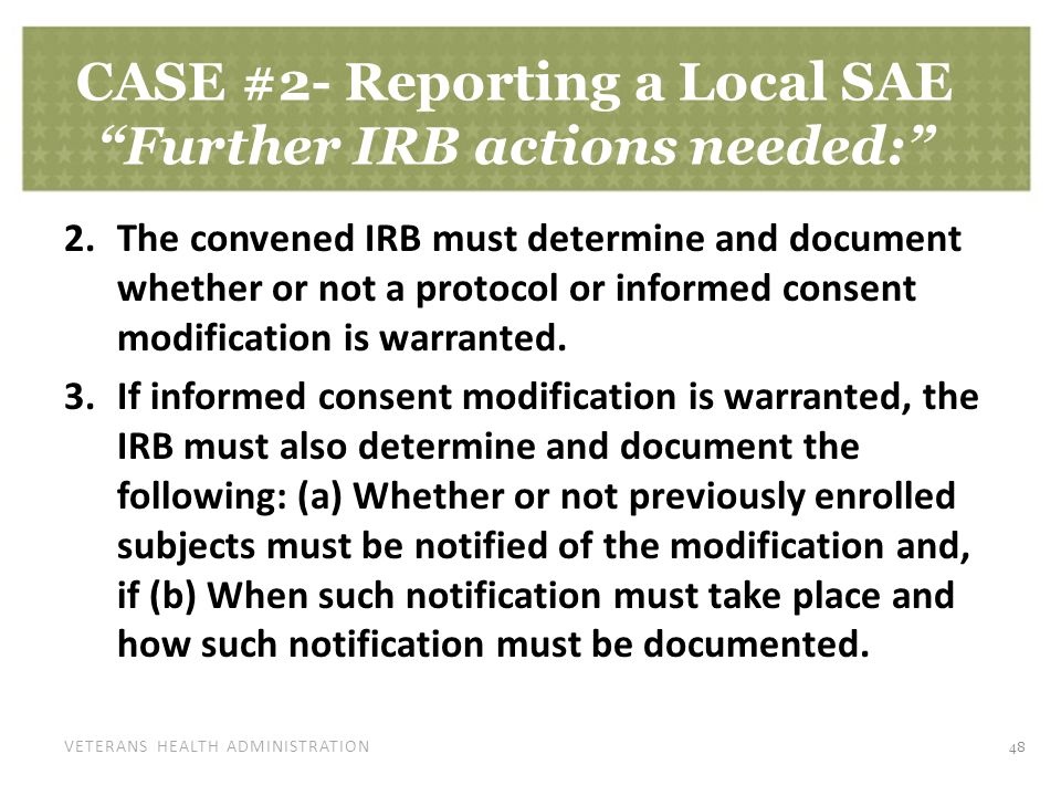 VETERANS HEALTH ADMINISTRATION CASE #2- Reporting a Local SAE Further IRB actions needed: 2.The convened IRB must determine and document whether or not a protocol or informed consent modification is warranted.
