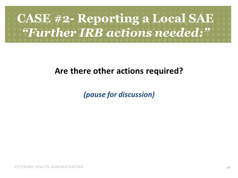 "VETERANS HEALTH ADMINISTRATION CASE #2- Reporting a Local SAE ""Further IRB actions needed:"" Are there other actions required? (pause for discussion) 4"