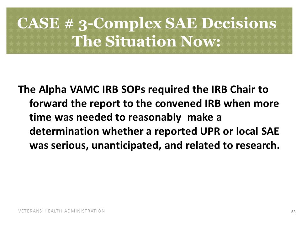 VETERANS HEALTH ADMINISTRATION CASE # 3-Complex SAE Decisions The Situation Now: The Alpha VAMC IRB SOPs required the IRB Chair to forward the report to the convened IRB when more time was needed to reasonably make a determination whether a reported UPR or local SAE was serious, unanticipated, and related to research.
