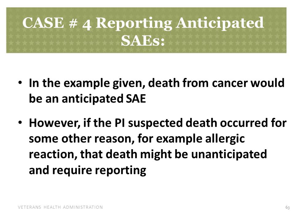 VETERANS HEALTH ADMINISTRATION CASE # 4 Reporting Anticipated SAEs: In the example given, death from cancer would be an anticipated SAE However, if the PI suspected death occurred for some other reason, for example allergic reaction, that death might be unanticipated and require reporting 63