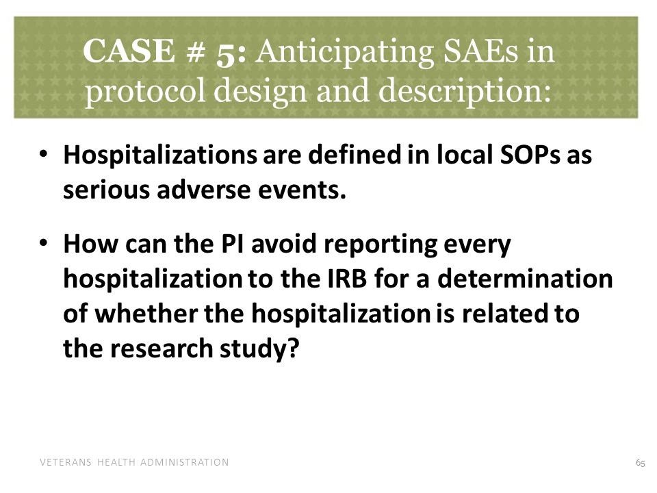 VETERANS HEALTH ADMINISTRATION CASE # 5: Anticipating SAEs in protocol design and description: Hospitalizations are defined in local SOPs as serious a
