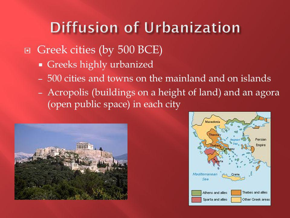  Greek cities (by 500 BCE)  Greeks highly urbanized – 500 cities and towns on the mainland and on islands – Acropolis (buildings on a height of land) and an agora (open public space) in each city