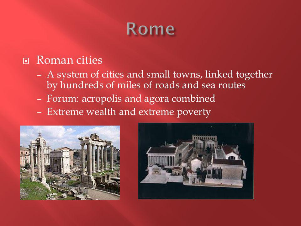  Roman cities – A system of cities and small towns, linked together by hundreds of miles of roads and sea routes – Forum: acropolis and agora combined – Extreme wealth and extreme poverty