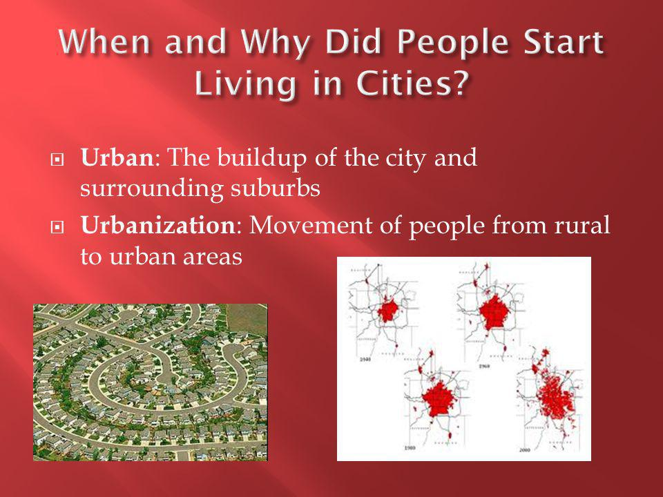 Urban : The buildup of the city and surrounding suburbs  Urbanization : Movement of people from rural to urban areas