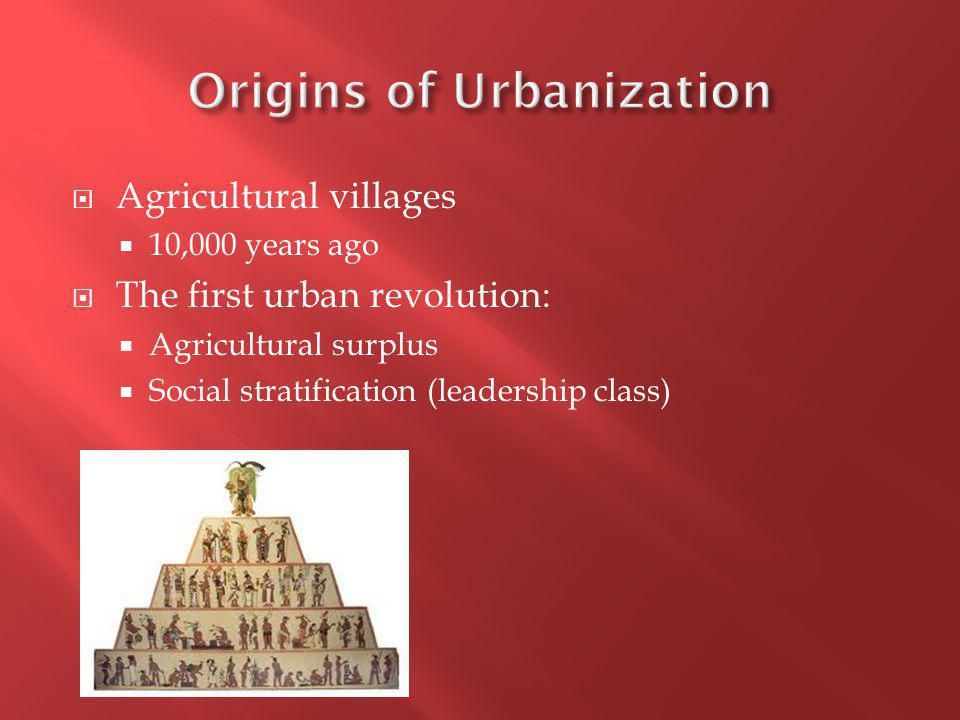  Agricultural villages  10,000 years ago  The first urban revolution:  Agricultural surplus  Social stratification (leadership class)