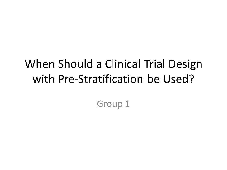 When Should a Clinical Trial Design with Pre-Stratification be Used? Group 1
