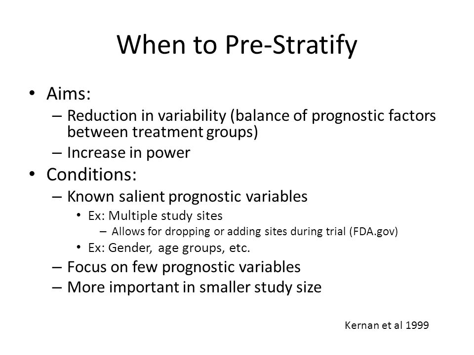 When to Pre-Stratify Aims: – Reduction in variability (balance of prognostic factors between treatment groups) – Increase in power Conditions: – Known salient prognostic variables Ex: Multiple study sites – Allows for dropping or adding sites during trial (FDA.gov) Ex: Gender, age groups, etc.
